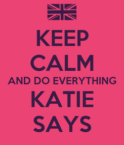 Poster: KEEP CALM AND DO EVERYTHING KATIE SAYS