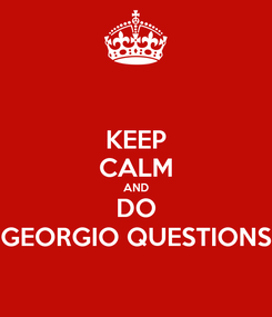 Poster: KEEP CALM AND DO GEORGIO QUESTIONS