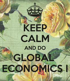 Poster: KEEP CALM AND DO GLOBAL  ECONOMICS I