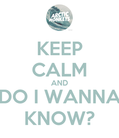 Poster: KEEP CALM AND DO I WANNA KNOW?
