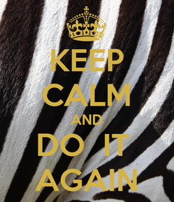 Poster: KEEP CALM AND DO  IT  AGAIN