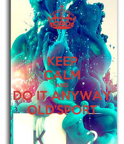 Poster: KEEP CALM AND DO IT ANYWAY OLD'SPORT
