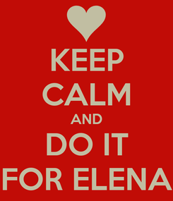 Poster: KEEP CALM AND DO IT FOR ELENA