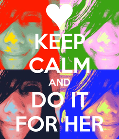 Poster: KEEP CALM AND DO IT FOR HER