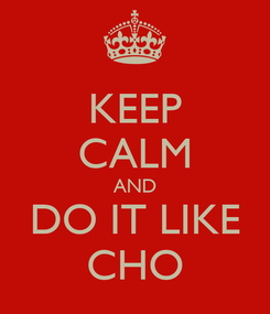 Poster: KEEP CALM AND DO IT LIKE CHO