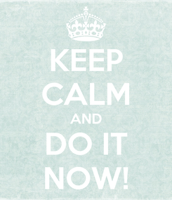 Poster: KEEP CALM AND DO IT NOW!