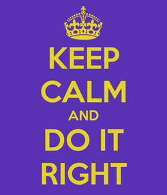 Poster: KEEP CALM AND DO IT RIGHT