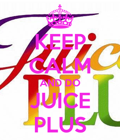 Poster: KEEP CALM AND DO JUICE PLUS
