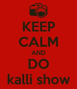 Poster: KEEP CALM AND DO kalli show