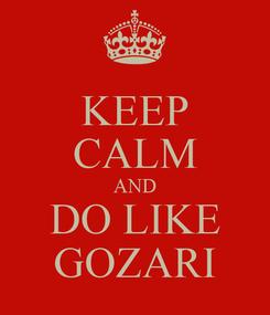 Poster: KEEP CALM AND DO LIKE GOZARI