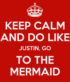 Poster: KEEP CALM AND DO LIKE JUSTIN, GO TO THE MERMAID