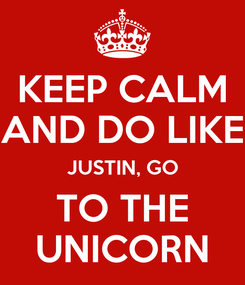 Poster: KEEP CALM AND DO LIKE JUSTIN, GO TO THE UNICORN