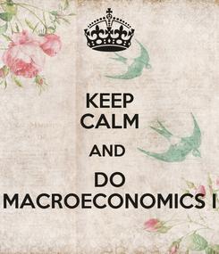 Poster: KEEP CALM AND  DO MACROECONOMICS I