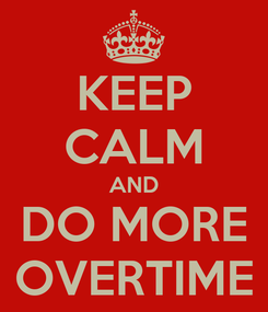 Poster: KEEP CALM AND DO MORE OVERTIME