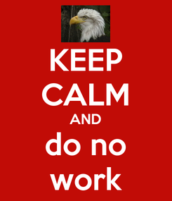 Poster: KEEP CALM AND do no work