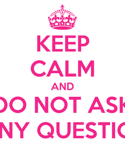 Poster: KEEP CALM AND DO NOT ASK MANY QUESTIONS