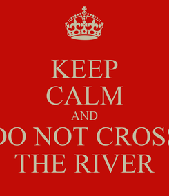 Poster: KEEP CALM AND DO NOT CROSS THE RIVER