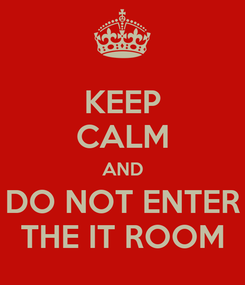 Poster: KEEP CALM AND DO NOT ENTER THE IT ROOM