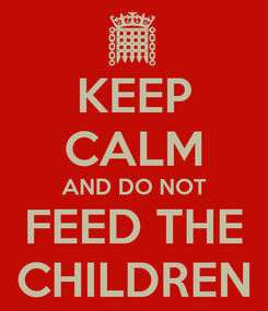 Poster: KEEP CALM AND DO NOT FEED THE CHILDREN
