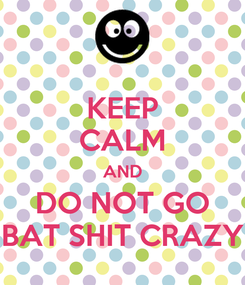 Poster: KEEP CALM AND DO NOT GO BAT SHIT CRAZY