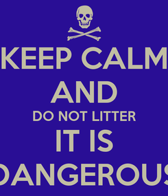 Poster: KEEP CALM AND DO NOT LITTER IT IS DANGEROUS
