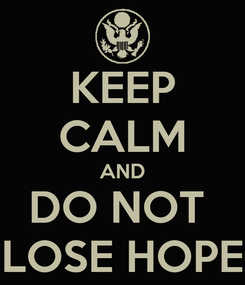 Poster: KEEP CALM AND DO NOT  LOSE HOPE