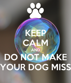 Poster: KEEP CALM AND DO NOT MAKE YOUR DOG MISS