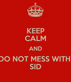 Poster: KEEP CALM AND DO NOT MESS WITH  SID