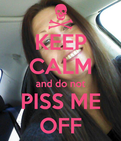Poster: KEEP CALM and do not PISS ME OFF