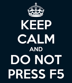 Poster: KEEP CALM AND DO NOT PRESS F5