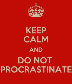 Poster: KEEP CALM AND DO NOT  PROCRASTINATE