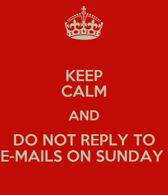 Poster: KEEP CALM AND DO NOT REPLY TO E-MAILS ON SUNDAY