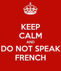 Poster: KEEP CALM AND DO NOT SPEAK FRENCH