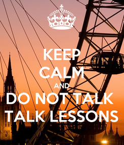 Poster: KEEP CALM AND DO NOT TALK  TALK LESSONS