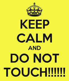 Poster: KEEP CALM AND DO NOT TOUCH!!!!!!
