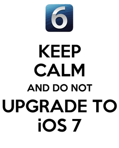Poster: KEEP CALM AND DO NOT UPGRADE TO iOS 7