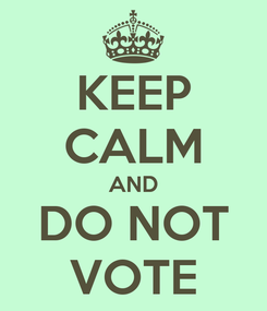 Poster: KEEP CALM AND DO NOT VOTE