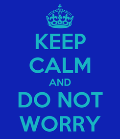 Poster: KEEP CALM AND DO NOT  WORRY