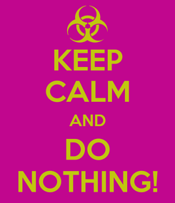 Poster: KEEP CALM AND DO NOTHING!
