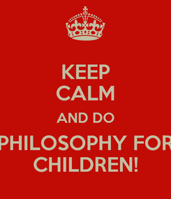 Poster: KEEP CALM AND DO PHILOSOPHY FOR CHILDREN!