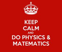 Poster: KEEP CALM AND  DO PHYSICS & MATEMATICS