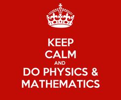 Poster: KEEP CALM AND  DO PHYSICS & MATHEMATICS