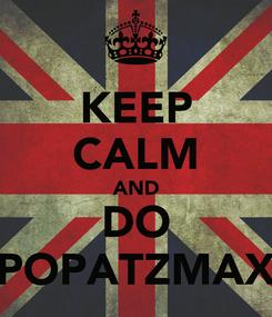 Poster: KEEP CALM AND DO POPATZMAX