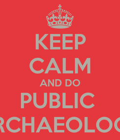 Poster: KEEP CALM AND DO PUBLIC  ARCHAEOLOGY