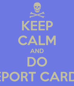 Poster: KEEP CALM AND DO REPORT CARDS!