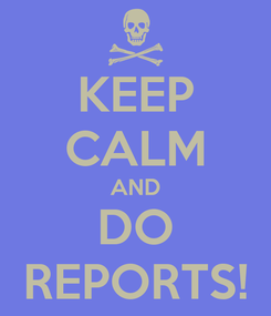 Poster: KEEP CALM AND DO REPORTS!