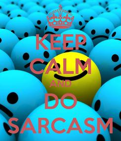 Poster: KEEP CALM AND DO SARCASM