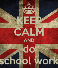 Poster: KEEP CALM AND do school work