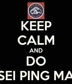 Poster: KEEP CALM AND DO SEI PING MA