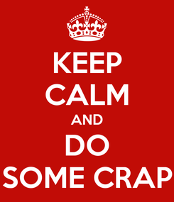 Poster: KEEP CALM AND DO SOME CRAP